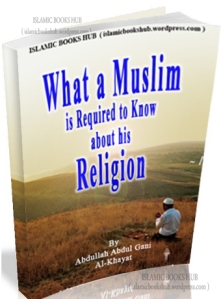 What a Muslim Required to know about his Religion by Abdullah Abdul Gani Al- Khayat